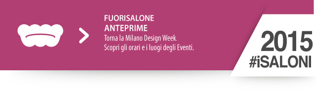 #FuoriSalone 2015 - Torna la Milano Design Week. Scopri gli orari e i luogi degli Eventi.