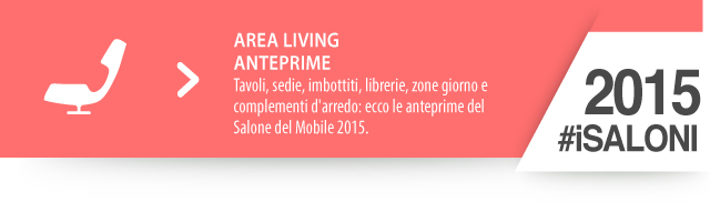 iSaloni 2015 anteprime living : Tavoli, sedie, imbottiti, librerie, zone giorno e complementi d'arredo: ecco le anteprime del Salone del Mobile 2015.